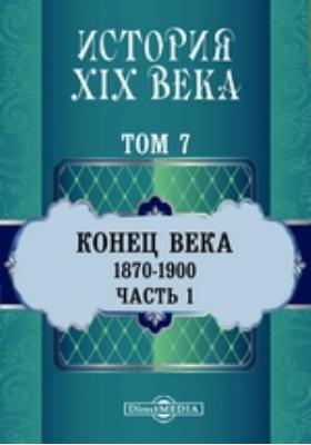 История XIX века (1870-1900 гг.). Том 7. Часть 1. Т. 7. Конец века, Ч. 1