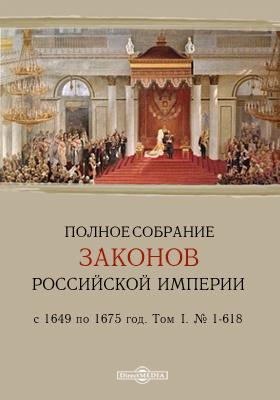 Полное собрание законов Российской Империи с 1649 по 1675 год. № 1-618. Том I