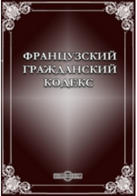 Французский гражданский кодекс 1804 года: научно-популярное издание