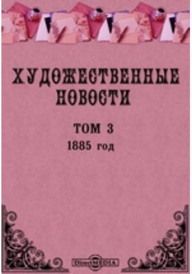 """Художественные новости. Приложение к журналу """"Вестник изящных искусств"""". год: журнал. 1885. Том 3"""