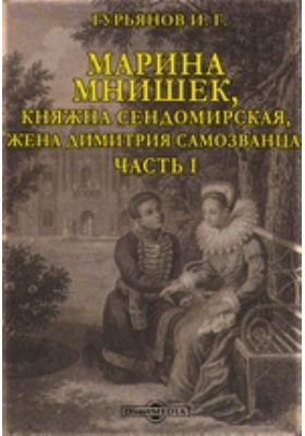 Марина Мнишек, княжна Сендомирская, жена Димитрия Самозванца, Ч. I