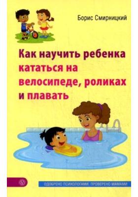 Как научить ребенка кататься на велосипеде, роликах и плавать