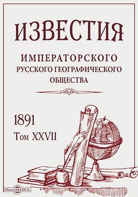 Известия Императорского Русского географического общества: журнал. 1891. Т. 27