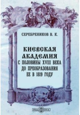 Киевская академия с половины XVIII века до преобразования ее в 1819 году