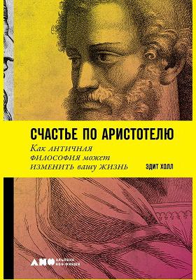 Счастье по Аристотелю : как античная философия может изменить вашу жизнь: научно-популярное издание