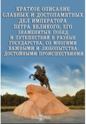 Краткое описание славных и достопамятных дел императора Петра Великого, его знаменитых побед и путешествий в разные государства, со многими важными и любопытства достойными происшествиями: художественная литература