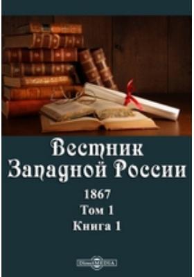 Вестник Западной России: журнал. 1867. Т. 1, Книга 1