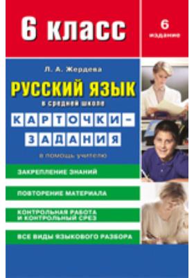 Русский язык в средней школе: карточки-задания для 6 класса. В помощь учителю: методическое пособие
