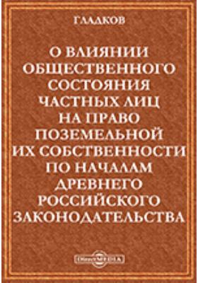 О влиянии общественного состояния частных лиц на право поземельной их собственности по началам древнего российского законодательства: духовно-просветительское издание