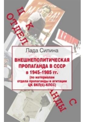 Внешнеполитическая пропаганда в СССР в 1945–1985 гг.(по материалам отдела пропаганды и агитации ЦК ВКП(б)–КПСС)