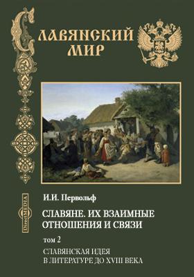 Славяне, их взаимные отношения и связи. Т. 2. Славянская идея в литературе до XVIII века