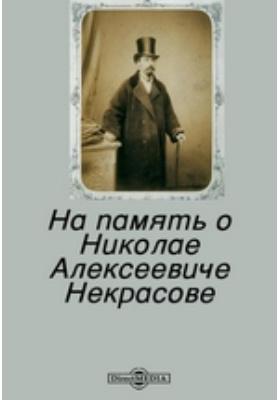 На память о Николае Алексеевиче Некрасове: публицистика