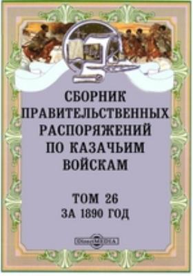 Сборник правительственных распоряжений по казачьим войскам. Том 26. За 1890 год