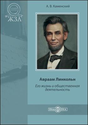 Авраам Линкольн. Его жизнь и общественная деятельность: документально-художественная литература