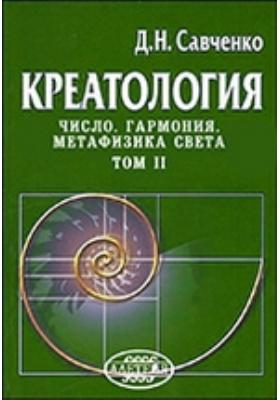 Креатология. Число. Гармония. Метафизика Света: монография. Т. II