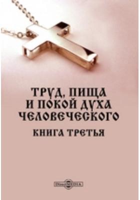 Труд, пища и покой духа человеческого : Книга третья: духовно-просветительское издание