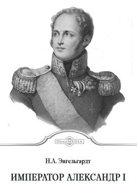 Император Александр Первый : Его жизнь, сподвижники и царствование