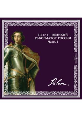 ПЕТР I - великий реформатор России. Часть 1