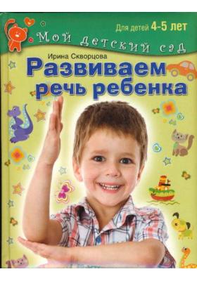 Развиваем речь ребёнка : Посбие для занятий с детьми 4-5 лет