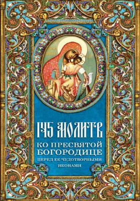145 молитв ко Пресвятой Богородице перед Ее чудотворными иконами: духовно-просветительское издание