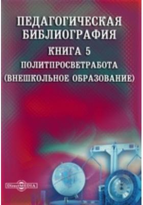 Педагогическая библиография: указатель. Кн. 5. Политпросветработа (Внешкольное образование)