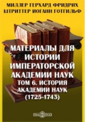 Материалы для истории Императорской Академии Наук (1725-1743). Т. 6. История Академии Наук