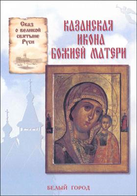 Казанская икона Божией Матери : сказ о великой святыне Руси