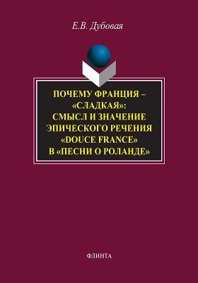 Почему Франция — «сладкая»: смысл и значение эпического речения «douce France» в «Песни о Роланде»: монография