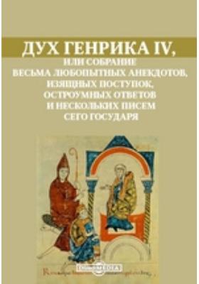 Дух Генрика IV, или Собрание весьма любопытных анекдотов, изящных поступок, остроумных ответов и нескольких писем сего государя: документально-художественная литература