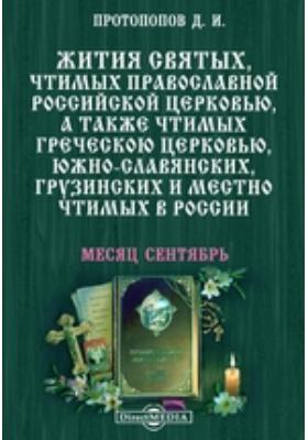 Жития святых, чтимых православной российской церковью, а также чтимых греческой церковью, южно-славянских, грузинских и местно чтимых в России. Месяц сентябрь