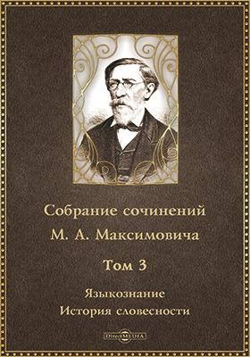 Собрание сочинений М.А. Максимовича. Т. 3. Языкознание. История словесности
