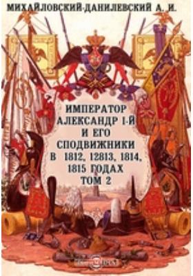 Император Александр I-й и его сподвижники в 1812, 1813, 1814, 1815 годах. Т. 2