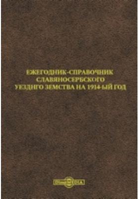 Ежегодник-справочник Славяносербского Уезднго Земства на 1914-ый год: справочник