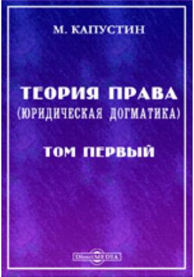 Теория права. (Юридическая догматика). Т. 1. Общая догматика