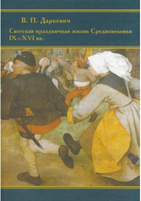 Светская праздничная жизнь Средневековья IX-XVI вв. : Издание 2-е, дополненное