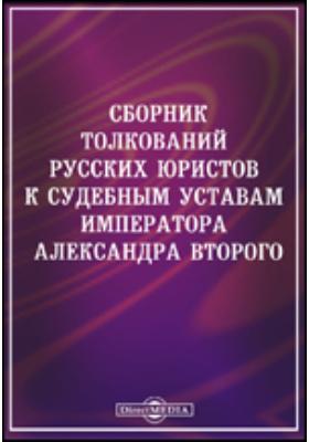 Сборник толкований русских юристов к судебным уставам императора Александра Второго. За двадцать пять лет (1866 - 1891)