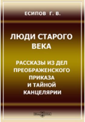 Люди старого века. Рассказы из дел Преображенского Приказа и Тайной Канцелярии