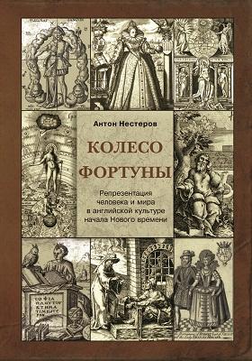 Колесо Фортуны : репрезентация человека и мира в английской культуре начала Нового века: монография