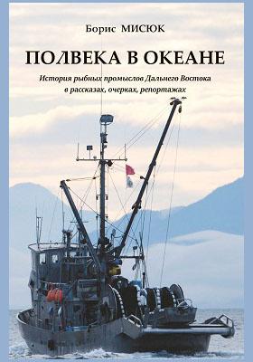 Полвека в океане : история рыбных промыслов  Дальнего Востока в рассказах,очерках, репортажах