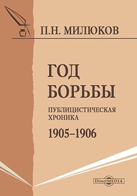 Год борьбы. Публицистическая хроника 1905–1906: монография