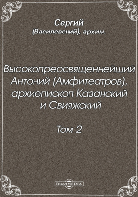 Высокопреосвященнейший Антоний (Амфитеатров), архиепископ Казанский и Свияжский. Т. 2