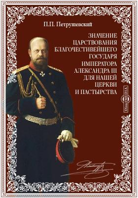 Значение царствования благочестивейшего государя императора Александра III для нашей церкви и пастырства