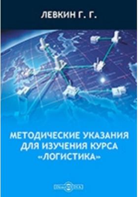 Методические указания для изучения курса «Логистика»: пособие для студентов