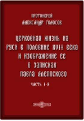 Церковная жизнь на Руси в половине XVII века и изображение ее в записках Павла Алеппского, Ч. I