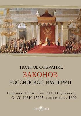 Полное собрание законов Российской империи. Собрание третье Отделение I. От № 16310-17967 и дополнения. Т. XIX. 1899
