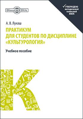 Практикум для студентов по дисциплине «Культурология»: учебное пособие