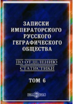 Записки Императорского Русского географического общества. По отделению статистики: журнал. 1889. Т. 6