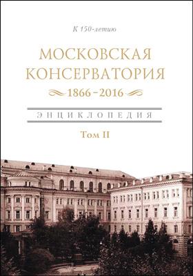 Московская государственная консерватория. 1866–2016 : 1866-2016: энциклопедия : в 2 томах. Том 2