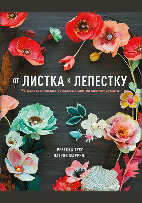 От листка к лепестку. 75 фантастических бумажных цветов своими руками = Paper to Petal: 75 Whimsical Paper Flowers to Craft by Hand: научно-популярное издание