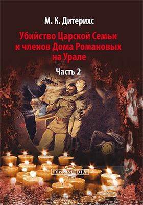 Убийство Царской Семьи и членов Дома Романовых на Урале: документально-художественная, Ч. 2
